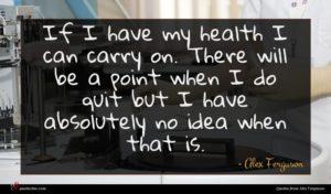 Alex Ferguson quote : If I have my ...