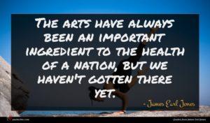 James Earl Jones quote : The arts have always ...