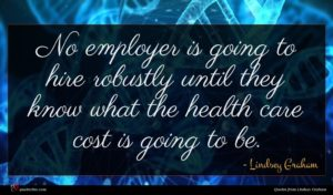 Lindsey Graham quote : No employer is going ...