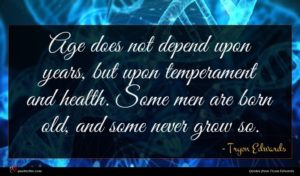 Tryon Edwards quote : Age does not depend ...