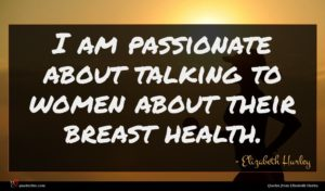 Elizabeth Hurley quote : I am passionate about ...
