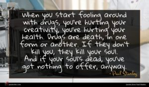 Paul Stanley quote : When you start fooling ...