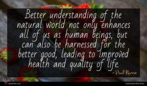 Paul Nurse quote : Better understanding of the ...