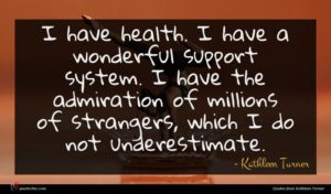 Kathleen Turner quote : I have health I ...