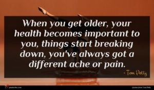 Tom Petty quote : When you get older ...