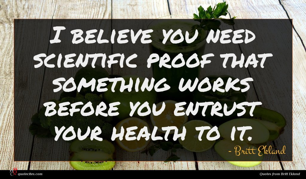 I believe you need scientific proof that something works before you entrust your health to it.