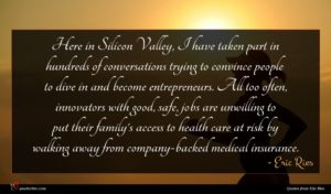 Eric Ries quote : Here in Silicon Valley ...