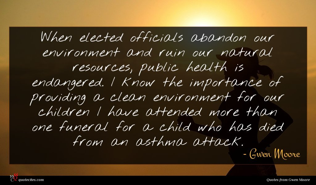 When elected officials abandon our environment and ruin our natural resources, public health is endangered. I know the importance of providing a clean environment for our children I have attended more than one funeral for a child who has died from an asthma attack.