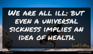 Lionel Trilling quote : We are all ill ...