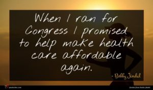 Bobby Jindal quote : When I ran for ...