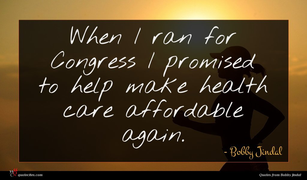 When I ran for Congress I promised to help make health care affordable again.