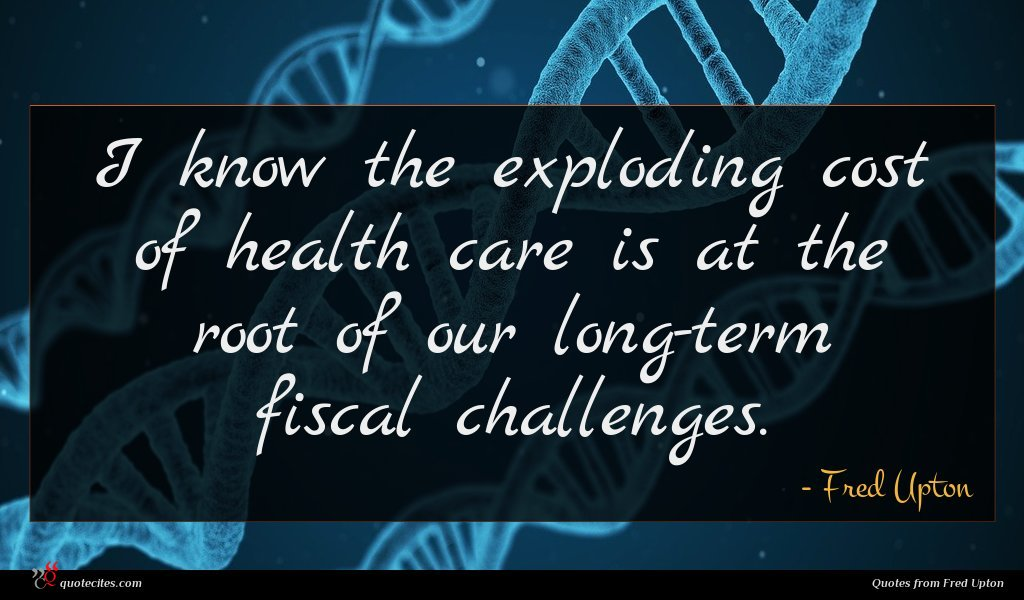 I know the exploding cost of health care is at the root of our long-term fiscal challenges.