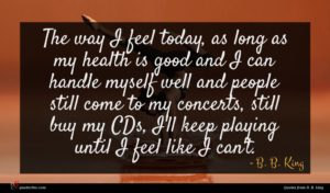B. B. King quote : The way I feel ...
