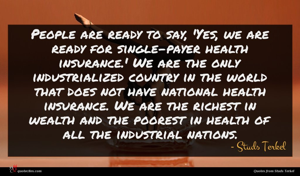People are ready to say, 'Yes, we are ready for single-payer health insurance.' We are the only industrialized country in the world that does not have national health insurance. We are the richest in wealth and the poorest in health of all the industrial nations.