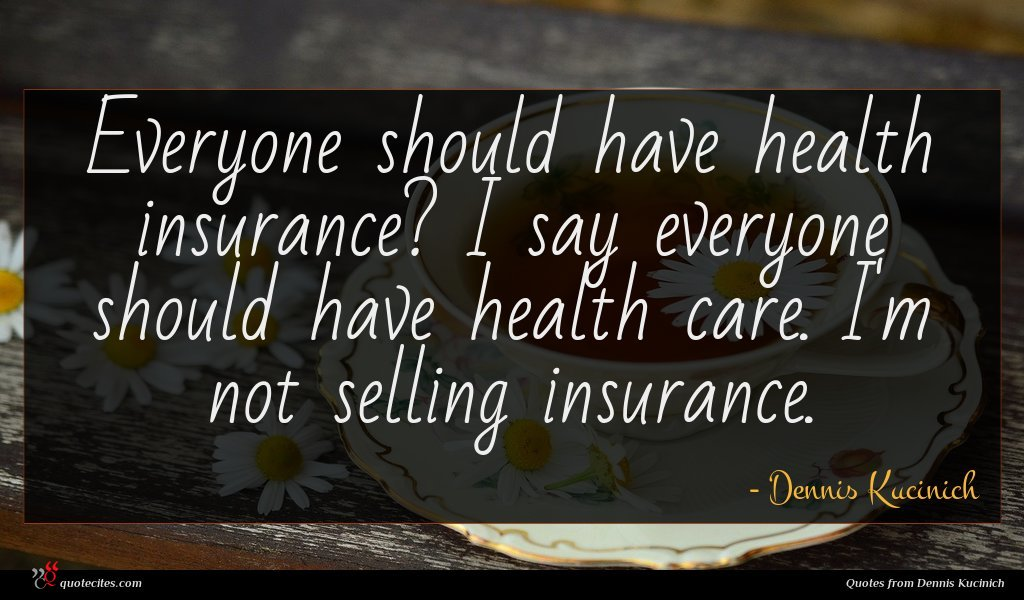 Everyone should have health insurance? I say everyone should have health care. I'm not selling insurance.