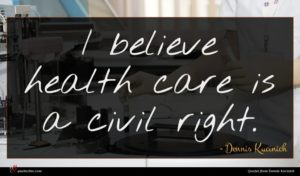 Dennis Kucinich quote : I believe health care ...