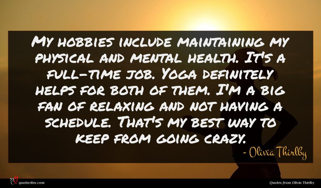 My hobbies include maintaining my physical and mental health. It's a full-time job. Yoga definitely helps for both of them. I'm a big fan of relaxing and not having a schedule. That's my best way to keep from going crazy.