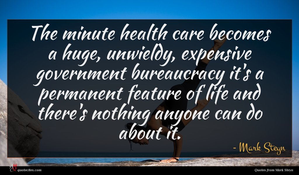The minute health care becomes a huge, unwieldy, expensive government bureaucracy it's a permanent feature of life and there's nothing anyone can do about it.