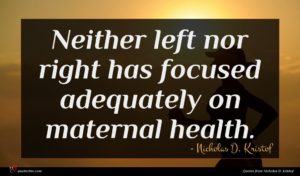 Nicholas D. Kristof quote : Neither left nor right ...