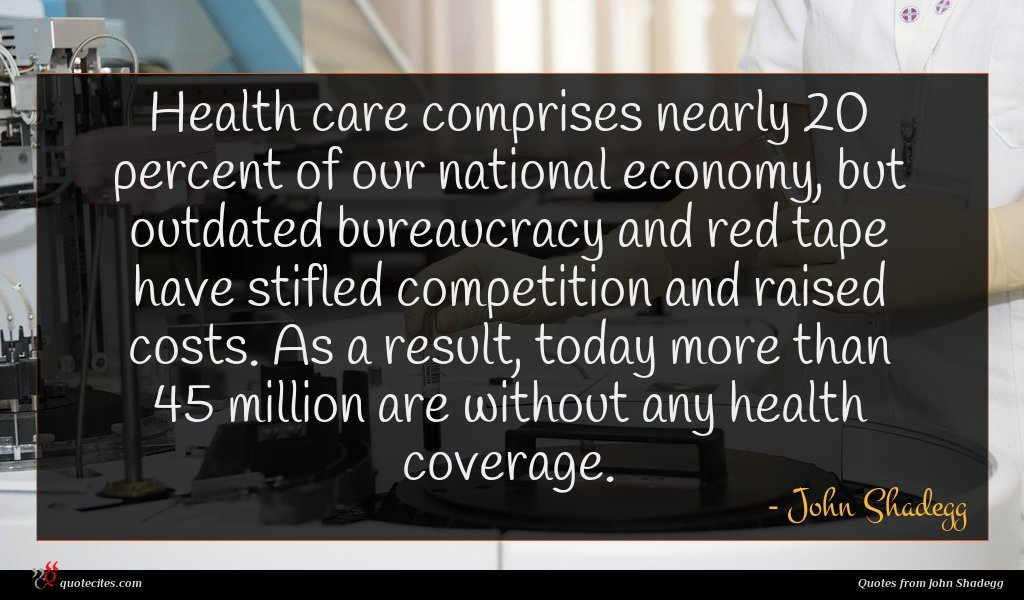 Health care comprises nearly 20 percent of our national economy, but outdated bureaucracy and red tape have stifled competition and raised costs. As a result, today more than 45 million are without any health coverage.