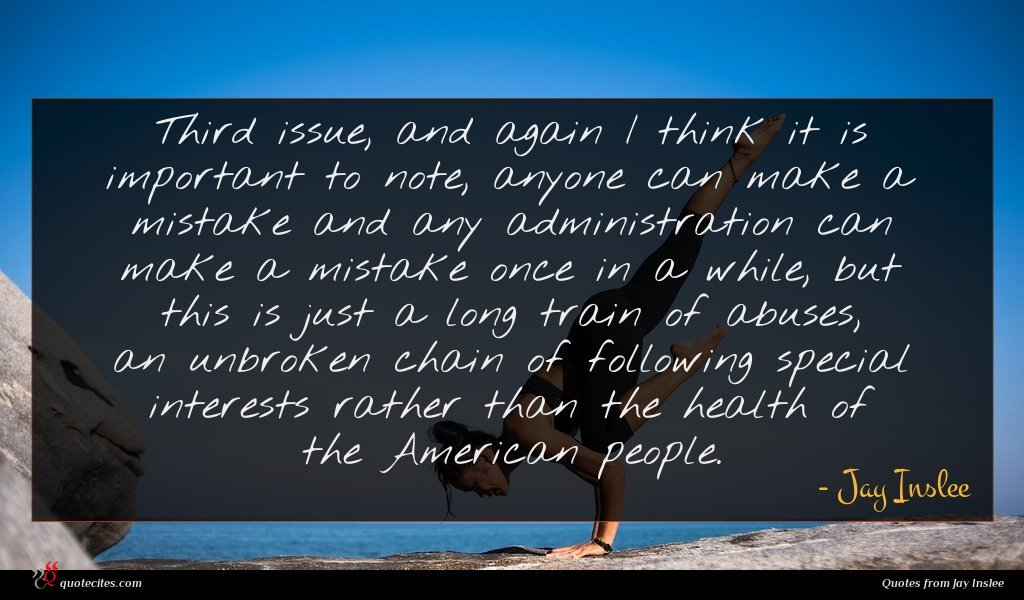 Third issue, and again I think it is important to note, anyone can make a mistake and any administration can make a mistake once in a while, but this is just a long train of abuses, an unbroken chain of following special interests rather than the health of the American people.