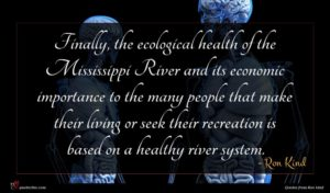 Ron Kind quote : Finally the ecological health ...
