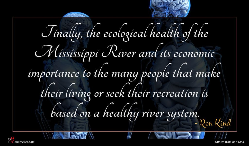 Finally, the ecological health of the Mississippi River and its economic importance to the many people that make their living or seek their recreation is based on a healthy river system.