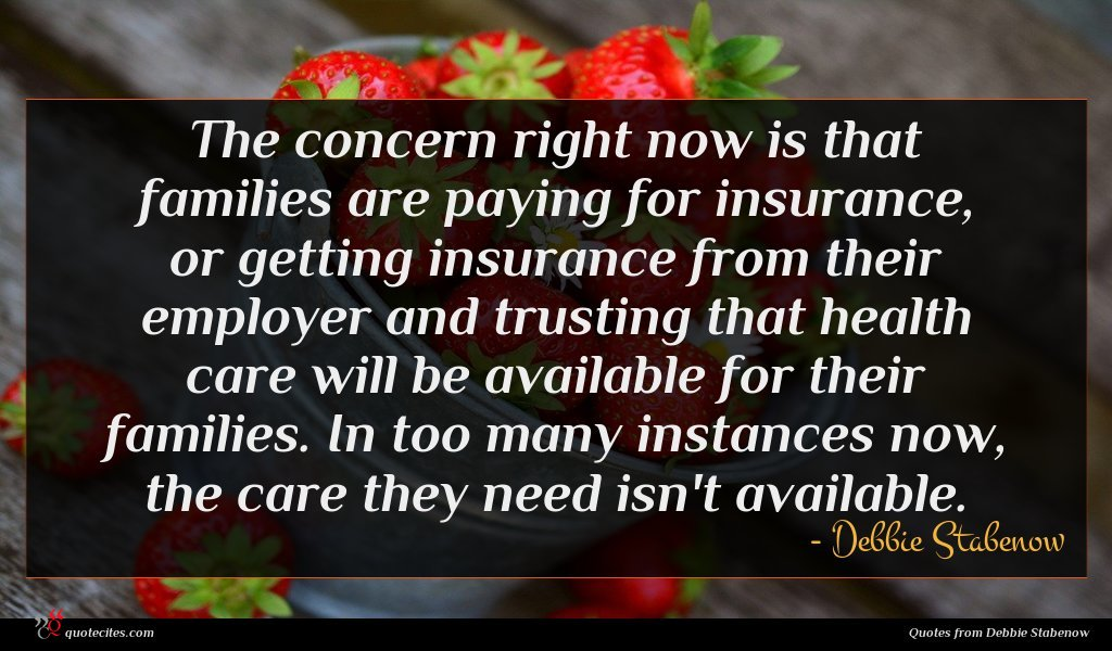 The concern right now is that families are paying for insurance, or getting insurance from their employer and trusting that health care will be available for their families. In too many instances now, the care they need isn't available.