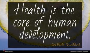 Gro Harlem Brundtland quote : Health is the core ...