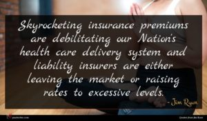 Jim Ryun quote : Skyrocketing insurance premiums are ...