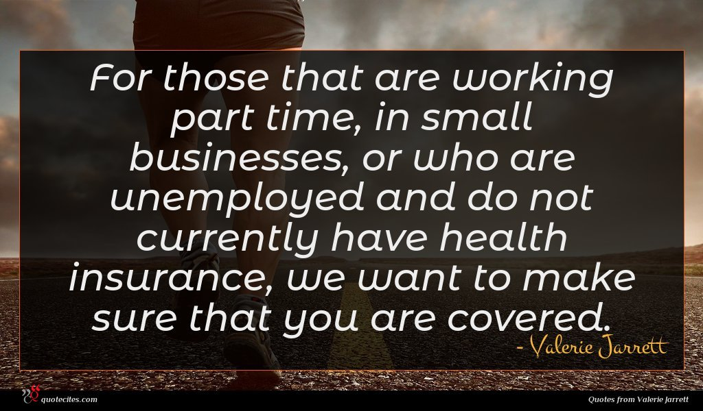 For those that are working part time, in small businesses, or who are unemployed and do not currently have health insurance, we want to make sure that you are covered.