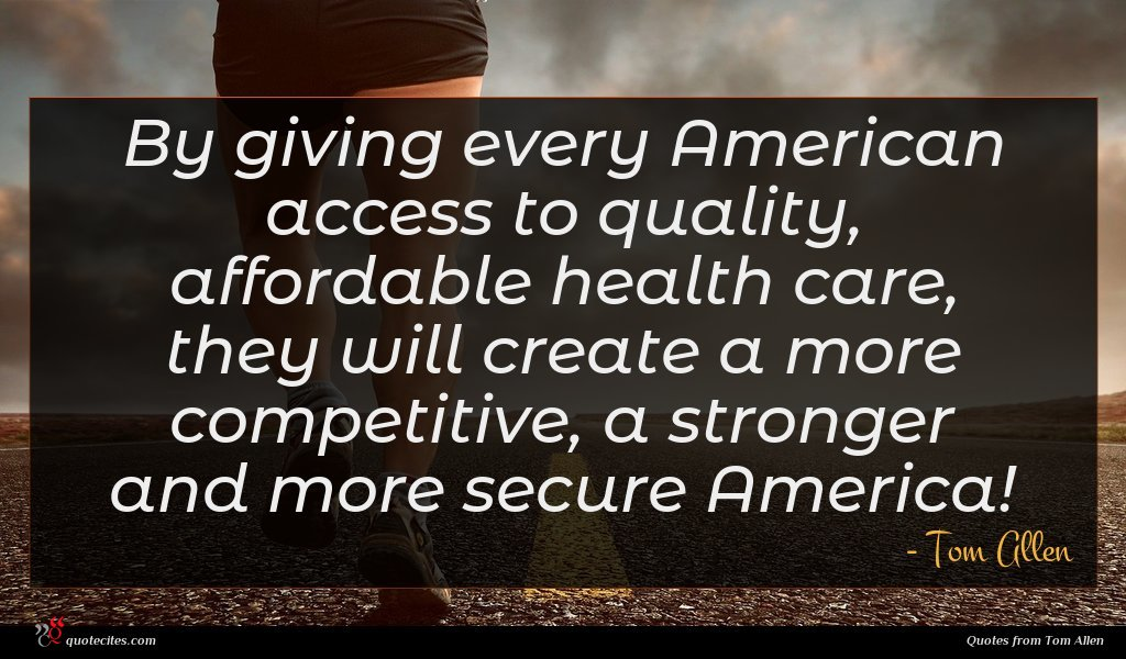 By giving every American access to quality, affordable health care, they will create a more competitive, a stronger and more secure America!
