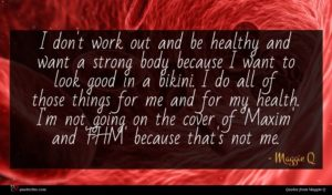 Maggie Q quote : I don't work out ...