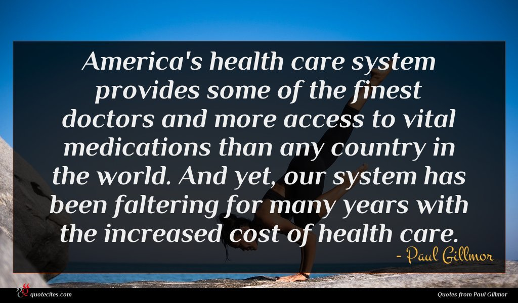 America's health care system provides some of the finest doctors and more access to vital medications than any country in the world. And yet, our system has been faltering for many years with the increased cost of health care.