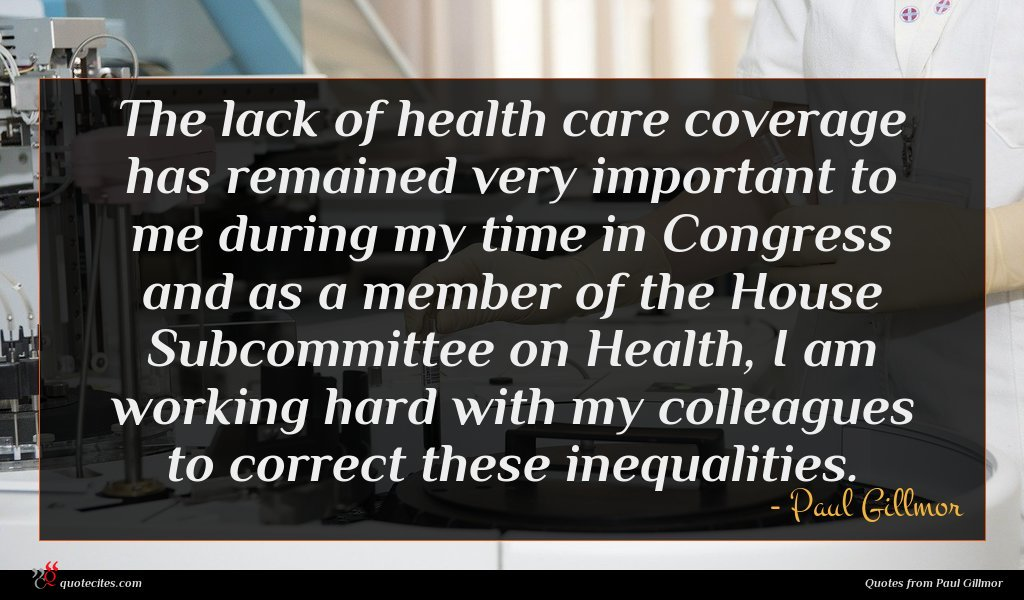 The lack of health care coverage has remained very important to me during my time in Congress and as a member of the House Subcommittee on Health, I am working hard with my colleagues to correct these inequalities.