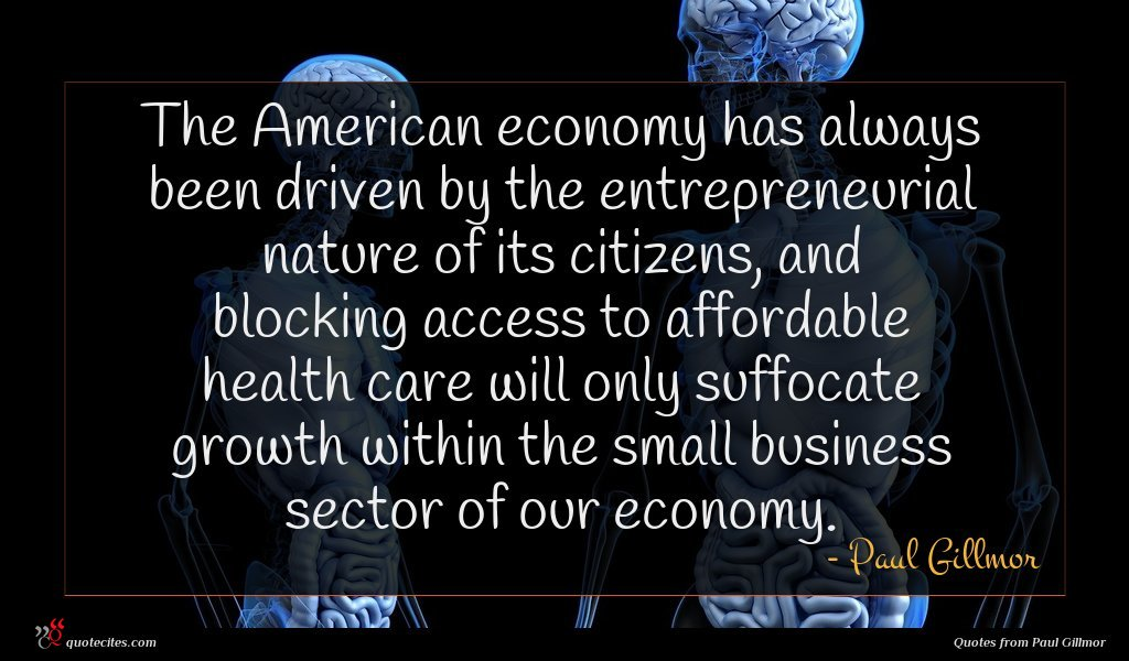 The American economy has always been driven by the entrepreneurial nature of its citizens, and blocking access to affordable health care will only suffocate growth within the small business sector of our economy.