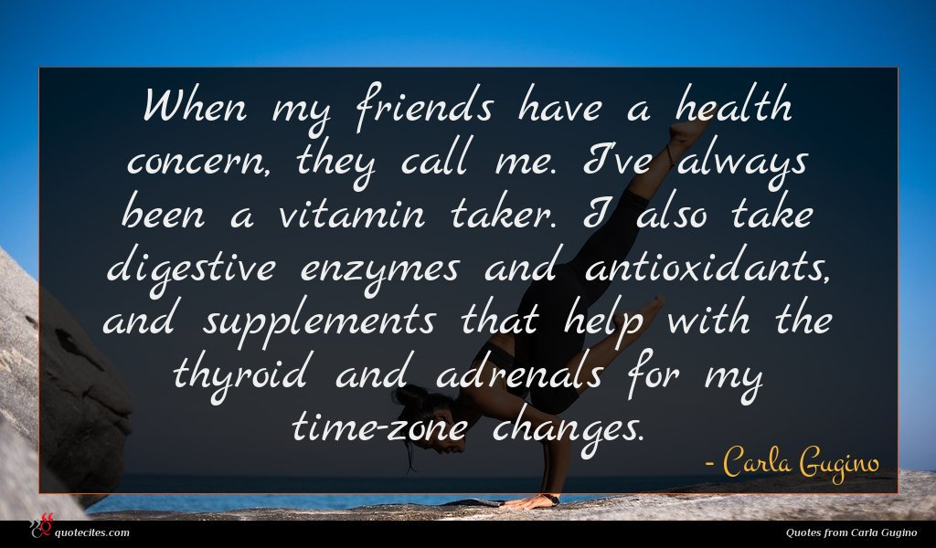 When my friends have a health concern, they call me. I've always been a vitamin taker. I also take digestive enzymes and antioxidants, and supplements that help with the thyroid and adrenals for my time-zone changes.