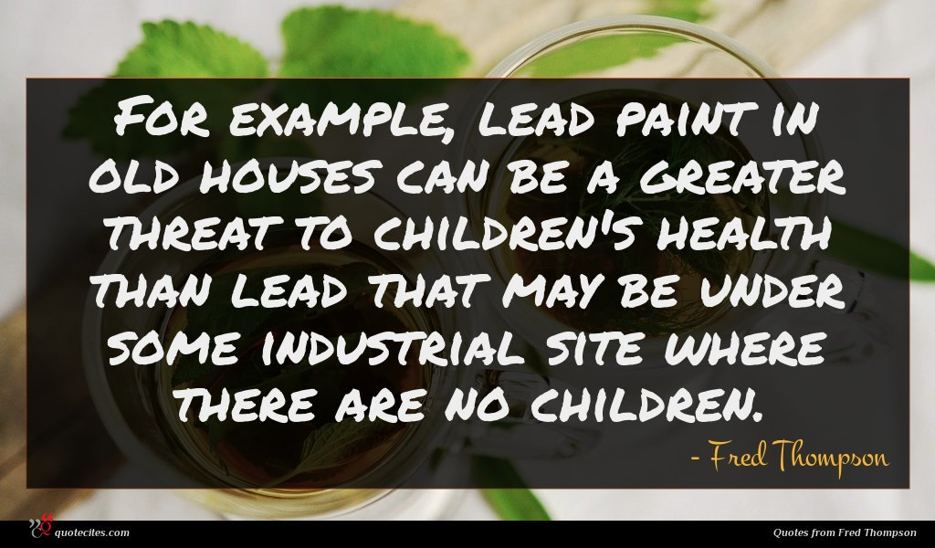 For example, lead paint in old houses can be a greater threat to children's health than lead that may be under some industrial site where there are no children.