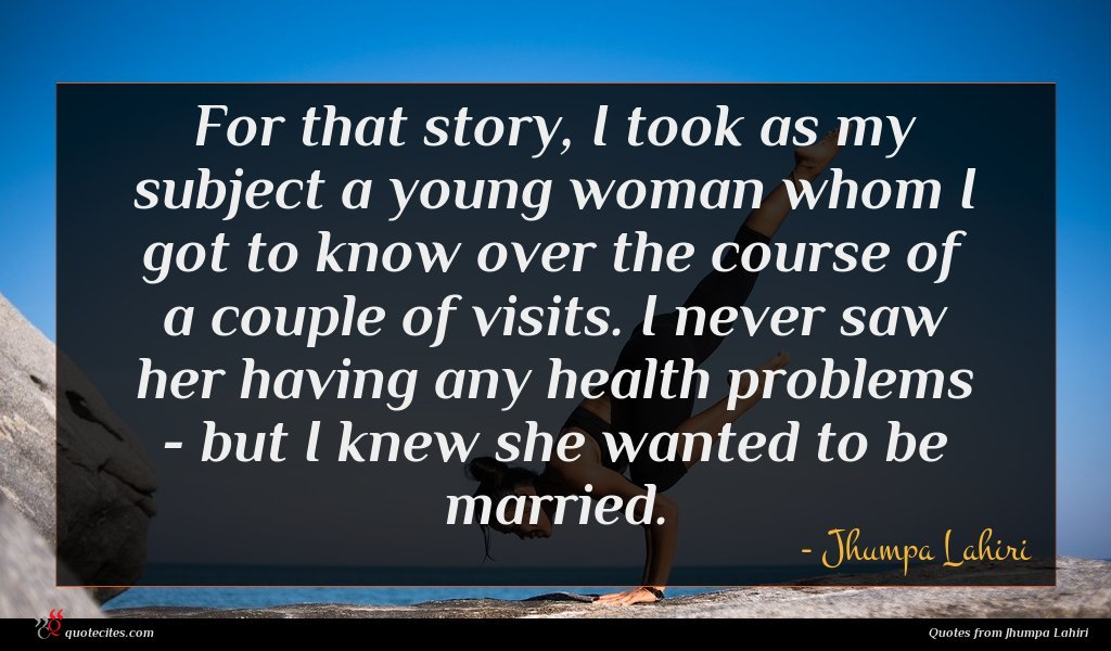 For that story, I took as my subject a young woman whom I got to know over the course of a couple of visits. I never saw her having any health problems - but I knew she wanted to be married.