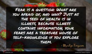 Marilyn Ferguson quote : Fear is a question ...