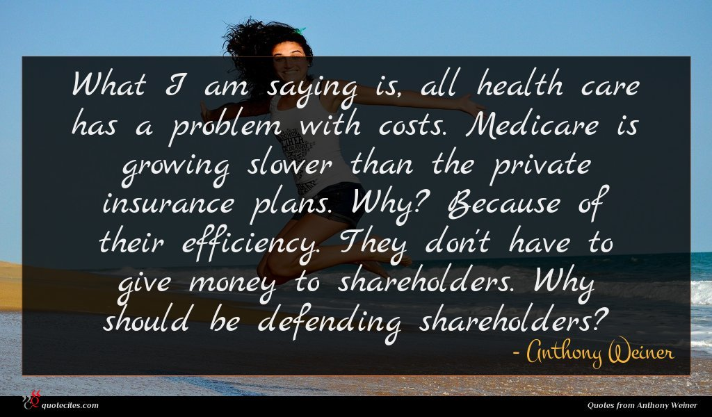 What I am saying is, all health care has a problem with costs. Medicare is growing slower than the private insurance plans. Why? Because of their efficiency. They don't have to give money to shareholders. Why should be defending shareholders?