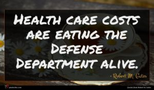 Robert M. Gates quote : Health care costs are ...
