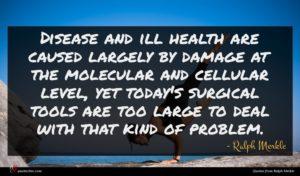 Ralph Merkle quote : Disease and ill health ...