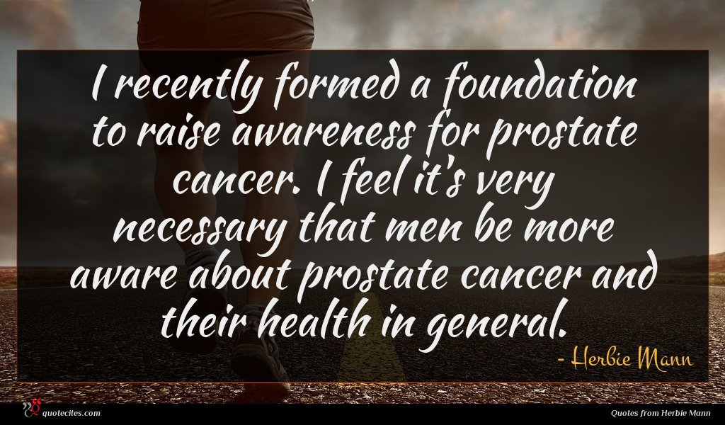 I recently formed a foundation to raise awareness for prostate cancer. I feel it's very necessary that men be more aware about prostate cancer and their health in general.