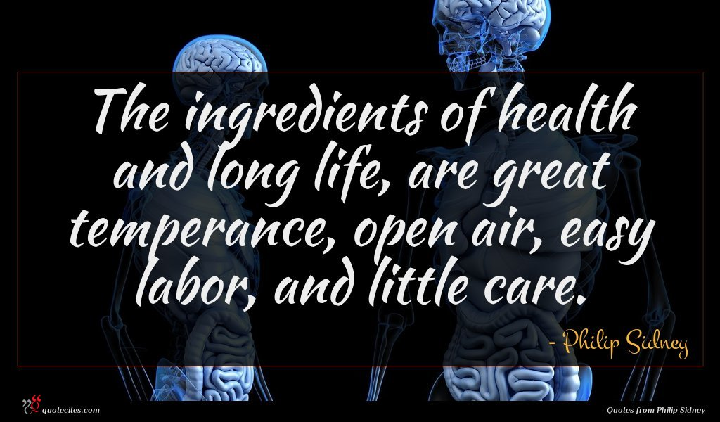 The ingredients of health and long life, are great temperance, open air, easy labor, and little care.