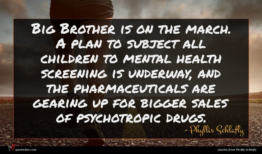 Big Brother is on the march. A plan to subject all children to mental health screening is underway, and the pharmaceuticals are gearing up for bigger sales of psychotropic drugs.