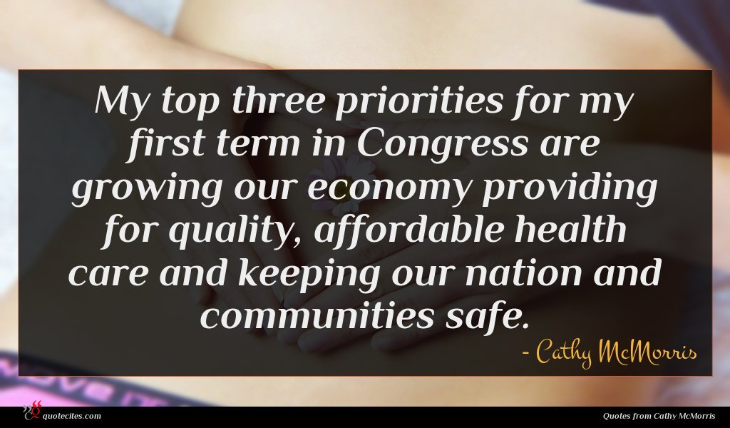 My top three priorities for my first term in Congress are growing our economy providing for quality, affordable health care and keeping our nation and communities safe.