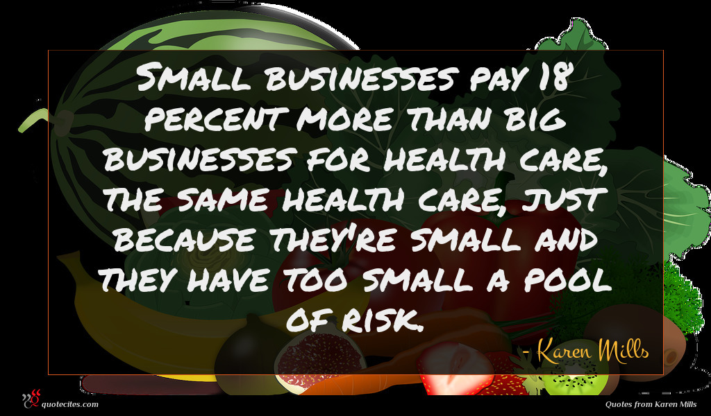 Small businesses pay 18 percent more than big businesses for health care, the same health care, just because they're small and they have too small a pool of risk.