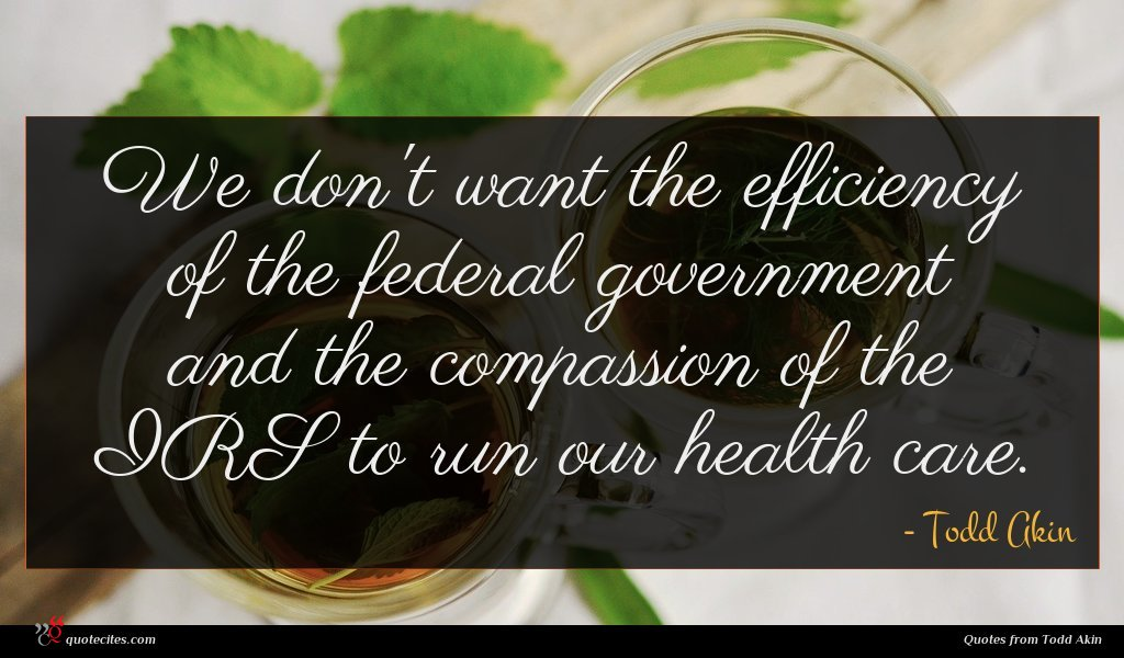We don't want the efficiency of the federal government and the compassion of the IRS to run our health care.