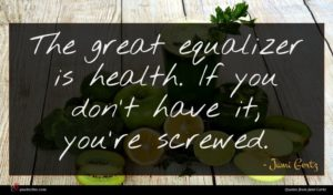 Jami Gertz quote : The great equalizer is ...